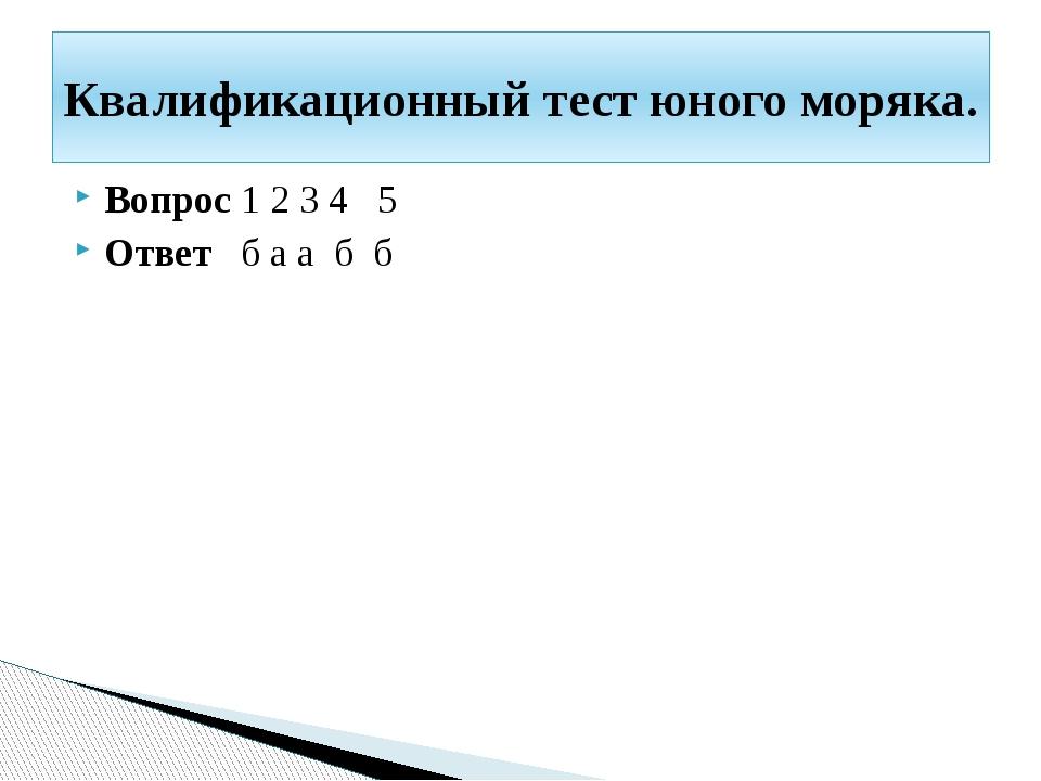 Вопрос 1 2 3 4 5 Ответ б а а б б Квалификационный тест юного моряка.