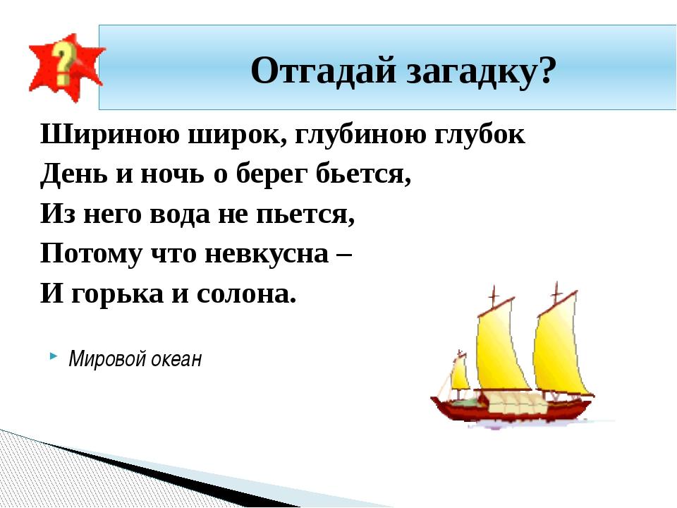 Шириною широк, глубиною глубок День и ночь о берег бьется, Из него вода не пь...