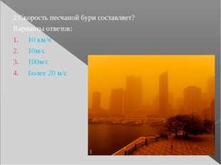 2.Скорость песчаной бури составляет? Варианты ответов: 10 км/ч 10м/с 100м/с Б
