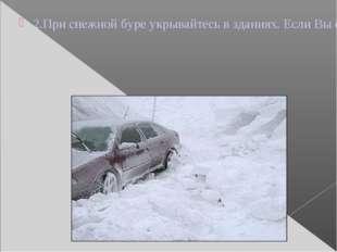 2.При снежной буре укрывайтесь в зданиях. Если Вы оказались в поле или на про