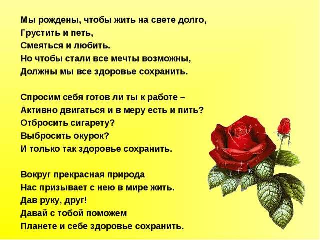 Мы рождены, чтобы жить на свете долго, Грустить и петь, Смеяться и любить. Н...