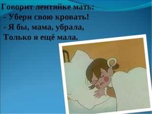 Говорит лентяйке мать: - Убери свою кровать! - Я бы, мама, убрала, Только я е