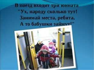 """В поезд входят три юнната """"Ух, народу сколько тут! Занимай места, ребята, А т"""