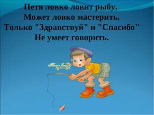 """Петя ловко ловит рыбу, Может ловко мастерить, Только """"Здравствуй"""" и """"Спасибо"""""""