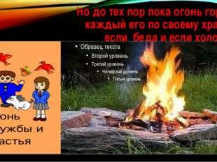 Но до тех пор пока огонь горит, каждый его по своему хранит если беда и если