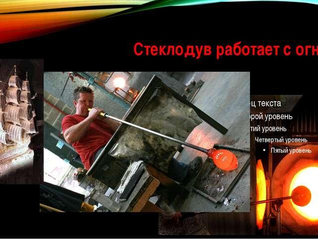 Стеклодув работает с огнем!