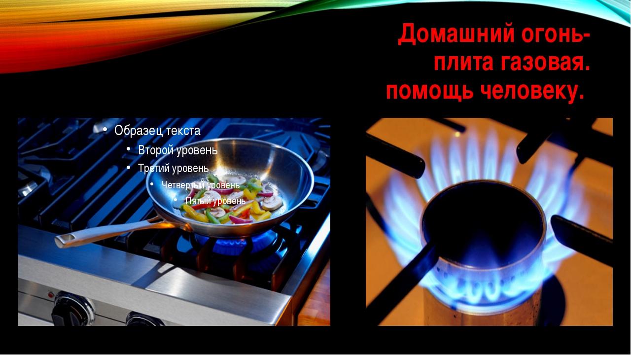 Домашний огонь- плита газовая. помощь человеку.