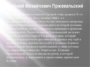 Николай Михайлович Пржевальский —знаменитый исследователь Средней Азии, род