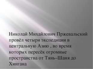 Николай Михайлович Пржевальский провёл четыри экспедиции в центральную Азию