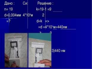 Дано : Си: Решение : n= 19 k=19-1 =9 d=0,004мм 4*10-6м 2 λ=? d=kλ => λ=d =4*