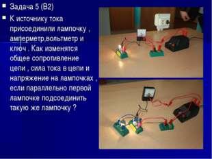 Задача 5 (В2) К источнику тока присоединили лампочку , амперметр,вольтметр и