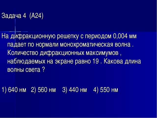 Задача 4 (А24) На дифракционную решетку с периодом 0,004 мм падает по нормал...