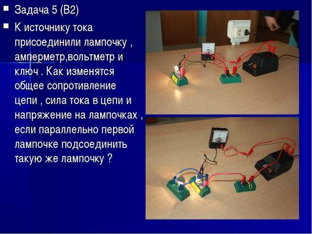 Задача 5 (В2) К источнику тока присоединили лампочку , амперметр,вольтметр и...