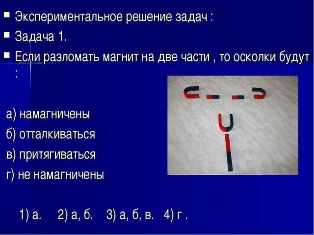 Экспериментальное решение задач : Задача 1. Если разломать магнит на две част...