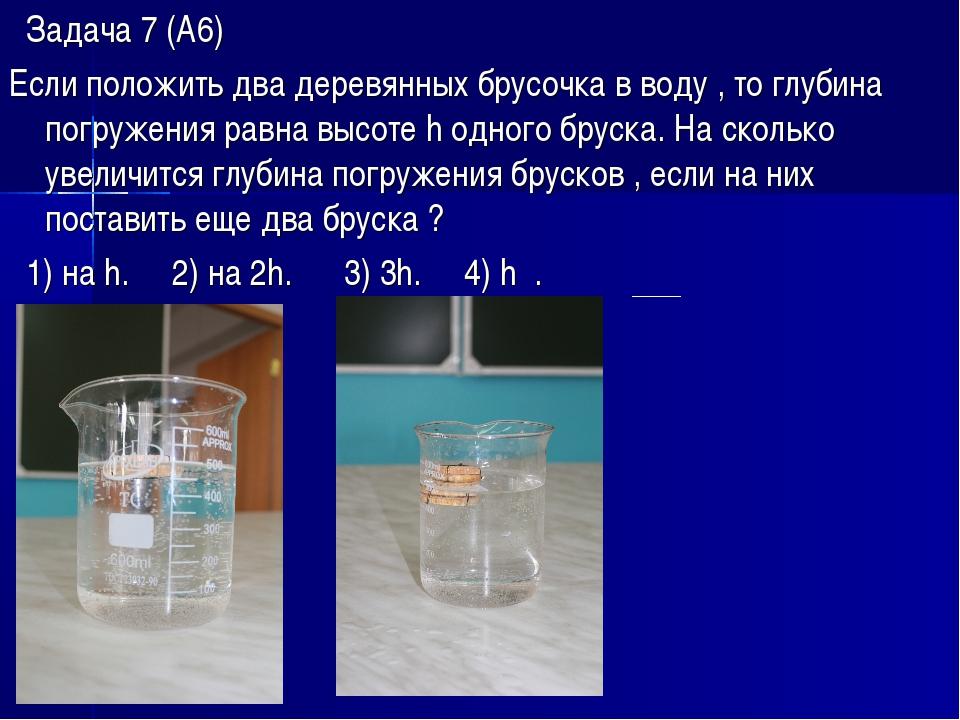Задача 7 (А6) Если положить два деревянных брусочка в воду , то глубина погр...