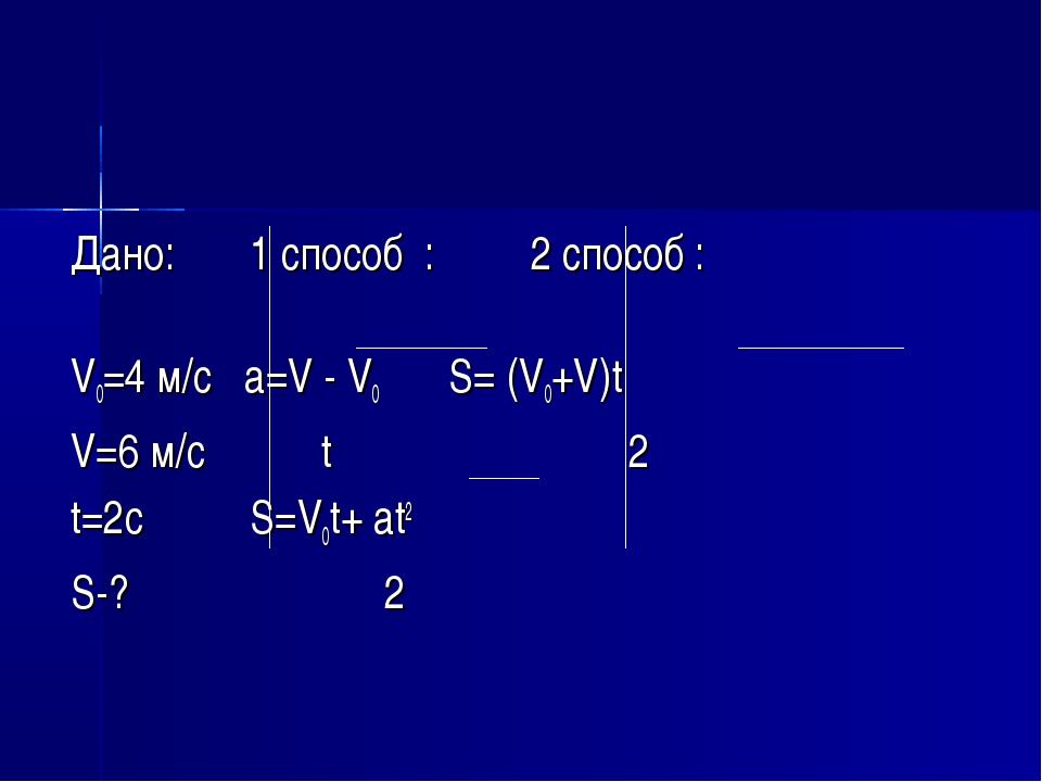 Дано: 1 способ : 2 способ : V0=4 м/с a=V - V0 S= (V0+V)t V=6 м/с t 2 t=2c S=V...