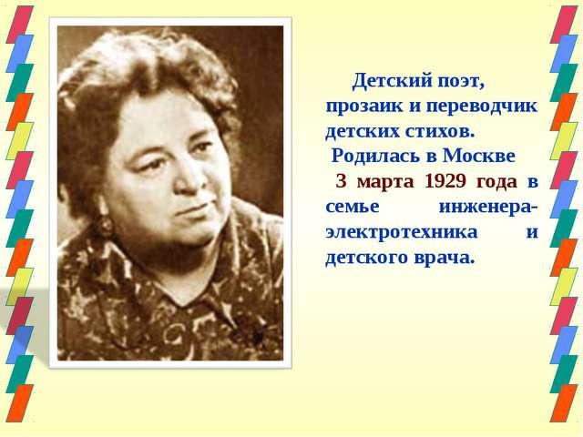 Детский поэт, прозаик и переводчик детских стихов. Родилась в Москве 3 марта...