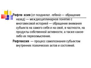 Рефле́ксия (от позднелат.reflexio— обращение назад)— междисциплинарное пон