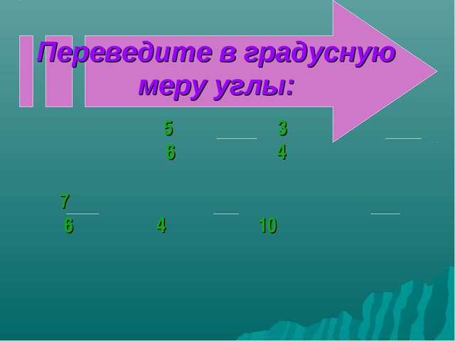 Переведите в градусную меру углы: π 5π 3π 6 4 7π π π 6 4 10