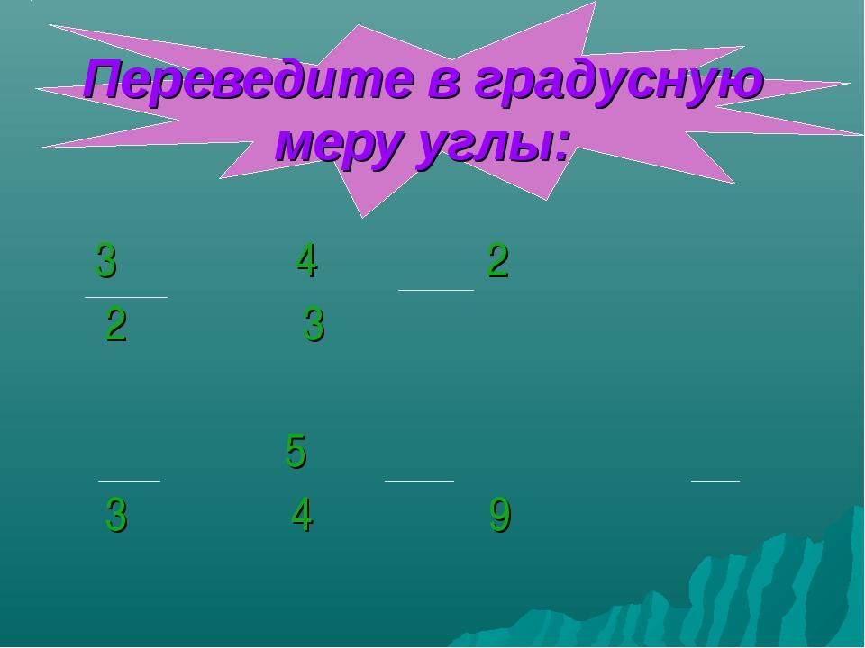 Переведите в градусную меру углы: 3π 4π 2π 2 3 π 5π π 3 4 9