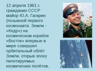 12 апреля 1961 г. гражданин СССР майор Ю.А. Гагарин (позывной первого космона