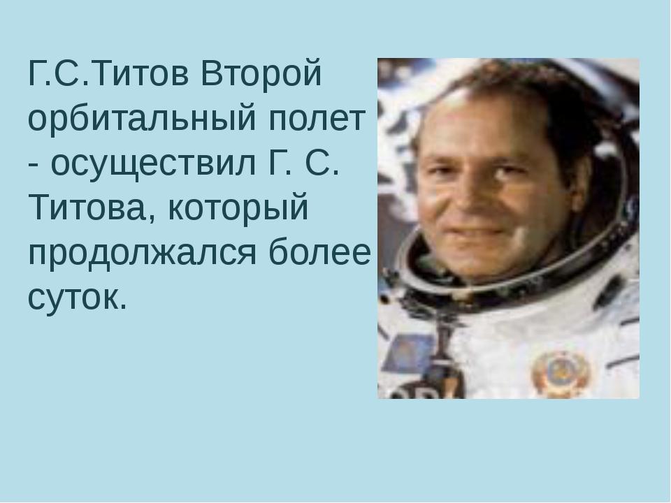 Г.С.Титов Второй орбитальный полет - осуществил Г. С. Титова, который продол...