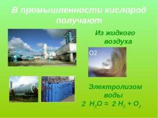 В промышленности кислород получают Из жидкого воздуха Электролизом воды Н2О =
