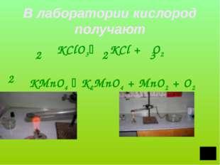 В лаборатории кислород получают KClO3 KCl + O2 KMnO4  K2MnO4 + MnO2 + O2 2
