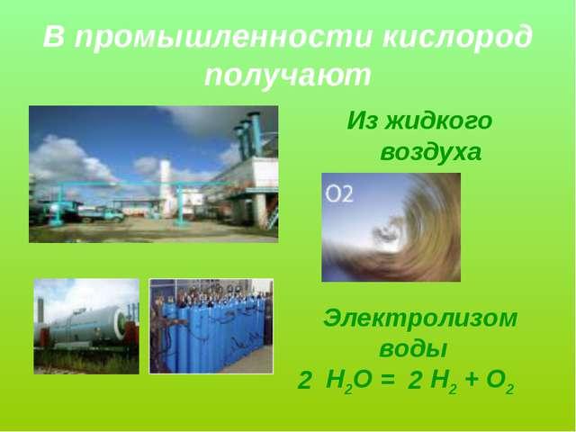 В промышленности кислород получают Из жидкого воздуха Электролизом воды Н2О =...