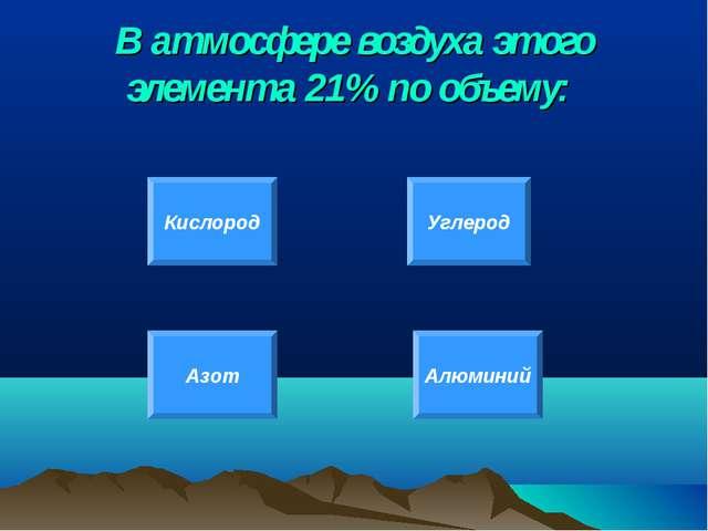В атмосфере воздуха этого элемента 21% по объему: Кислород Углерод Азот Алюми...