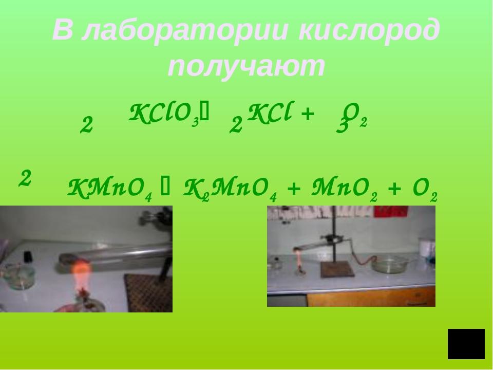 В лаборатории кислород получают KClO3 KCl + O2 KMnO4  K2MnO4 + MnO2 + O2 2...