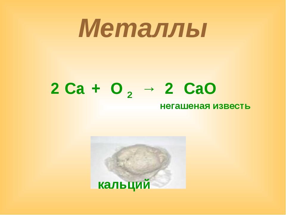 Металлы Са + О 2 → СаО 2 2 негашеная известь кальций