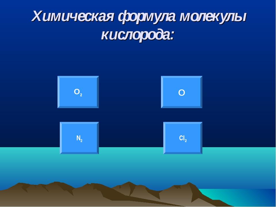 Химическая формула молекулы кислорода: О2 О N2 Cl2