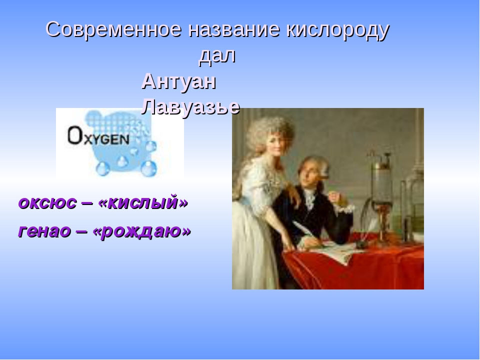 оксюс – «кислый» генао – «рождаю» Современное название кислороду дал Антуан...