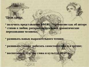 Цели урока: получить представление о М.Ю. Лермонтове как об авторе стихов о