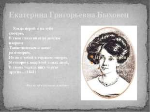 Екатерина Григорьевна Быховец Когда порой я на тебя смотрю, В твои глаза вник