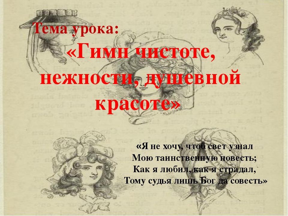 Тема урока: «Гимн чистоте, нежности, душевной красоте» «Я не хочу, чтоб свет...