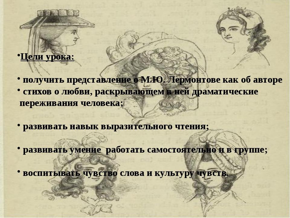 Цели урока: получить представление о М.Ю. Лермонтове как об авторе стихов о...