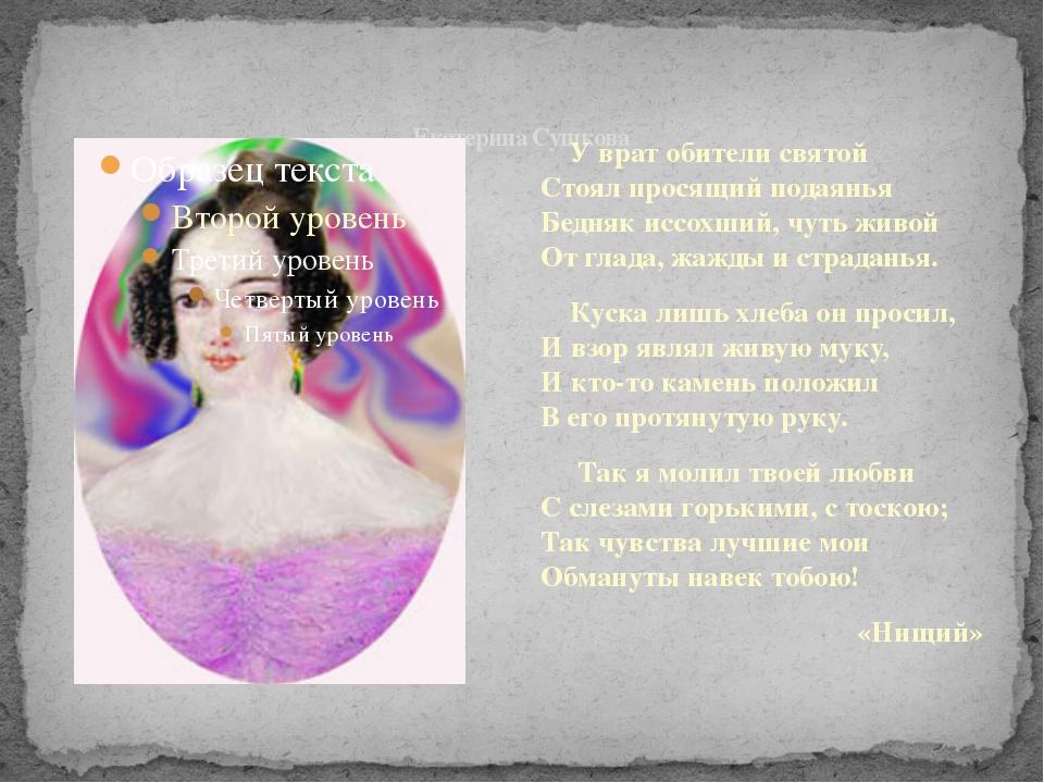 Екатерина Сушкова У врат обители святой Стоял просящий подаянья Бедняк иссох...