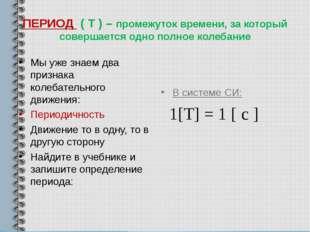ПЕРИОД ( Т ) – промежуток времени, за который совершается одно полное колебан