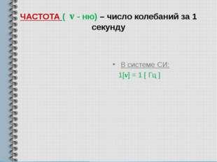 ЧАСТОТА ( ν - ню) – число колебаний за 1 секунду В системе СИ: 1[ν] = 1 [ Гц ]