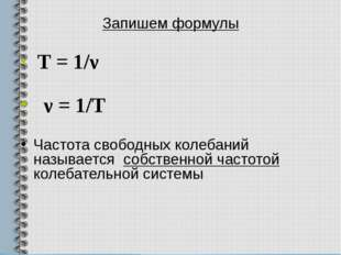 Запишем формулы T = 1/ν ν = 1/Т Частота свободных колебаний называется собств