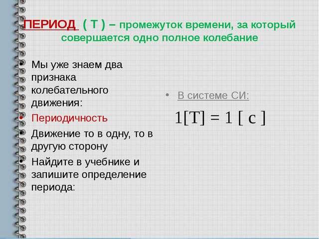 ПЕРИОД ( Т ) – промежуток времени, за который совершается одно полное колебан...