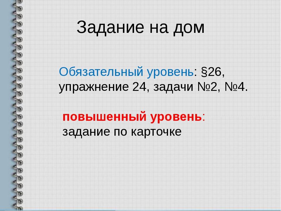 Задание на дом Обязательный уровень: §26, упражнение 24, задачи №2, №4. повыш...