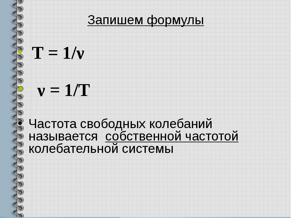 Запишем формулы T = 1/ν ν = 1/Т Частота свободных колебаний называется собств...