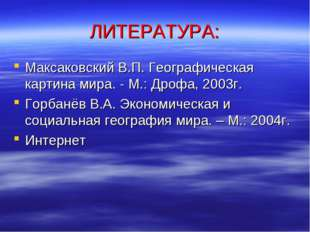 ЛИТЕРАТУРА: Максаковский В.П. Географическая картина мира. - М.: Дрофа, 2003г