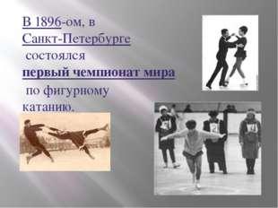 В 1896-ом, вСанкт-Петербургесостоялсяпервый чемпионат мирапо фигурному ка