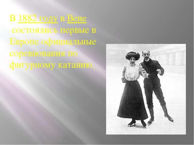 В1882 годувВенесостоялись первые в Европе официальные соревнования по фиг...