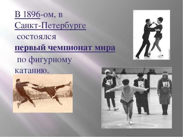 В 1896-ом, вСанкт-Петербургесостоялсяпервый чемпионат мирапо фигурному ка...