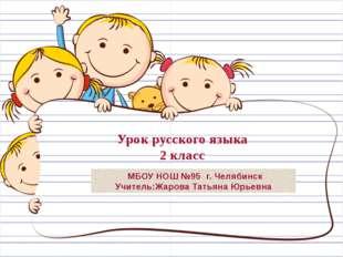МБОУ НОШ №95 г. Челябинск Учитель:Жарова Татьяна Юрьевна